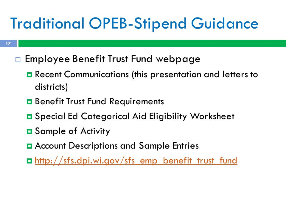 Traditional OPEB-Stipend Guidance 17  Employee Benefit Trust Fund webpage  Recent Communications (this presentation and letters to districts)  Benefit Trust Fund Requirements  Special Ed Categorical Aid Eligibility Worksheet  Sample of Activity  Account Descriptions and Sample Entries  http://sfs.dpi.wi.gov/sfs_emp_benefit_trust_fund http://sfs.dpi.wi.gov/sfs_emp_benefit_trust_fund
