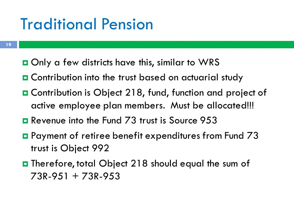 Traditional Pension  Only a few districts have this, similar to WRS  Contribution into the trust based on actuarial study  Contribution is Object 218, fund, function and project of active employee plan members.