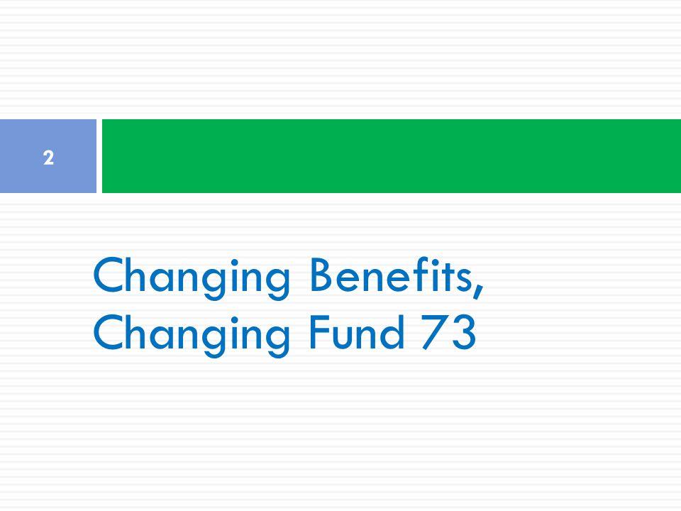 Changing Benefits, Changing Fund 73 2