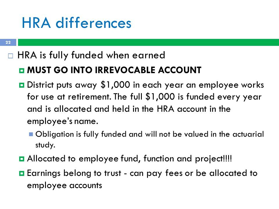 HRA differences  HRA is fully funded when earned  MUST GO INTO IRREVOCABLE ACCOUNT  District puts away $1,000 in each year an employee works for use at retirement.
