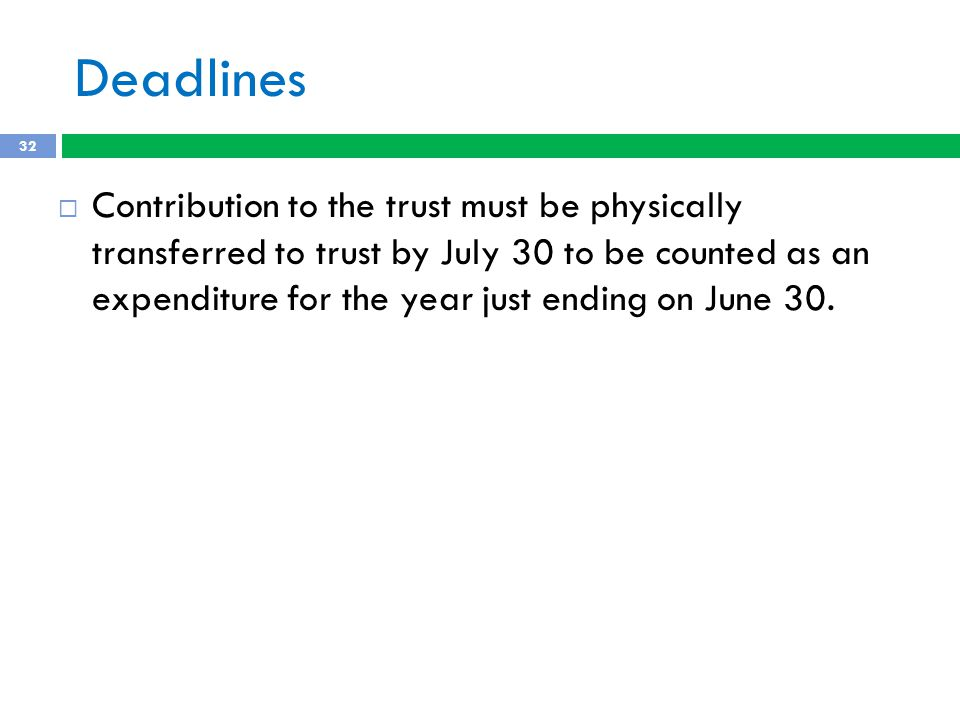 Deadlines  Contribution to the trust must be physically transferred to trust by July 30 to be counted as an expenditure for the year just ending on June 30.