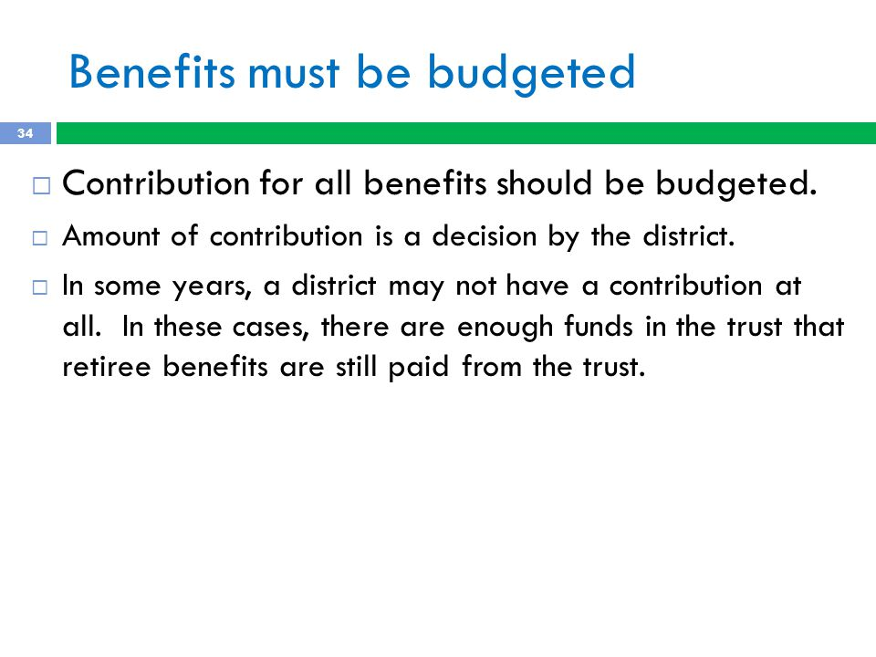 Benefits must be budgeted 34  Contribution for all benefits should be budgeted.