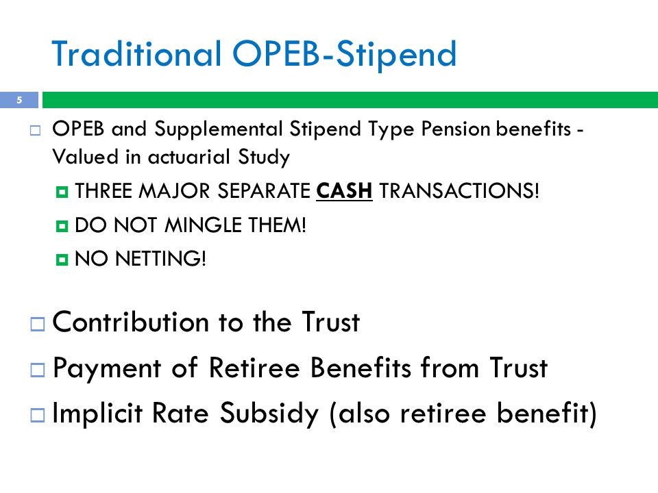 Traditional OPEB-Stipend  OPEB and Supplemental Stipend Type Pension benefits - Valued in actuarial Study  THREE MAJOR SEPARATE CASH TRANSACTIONS.