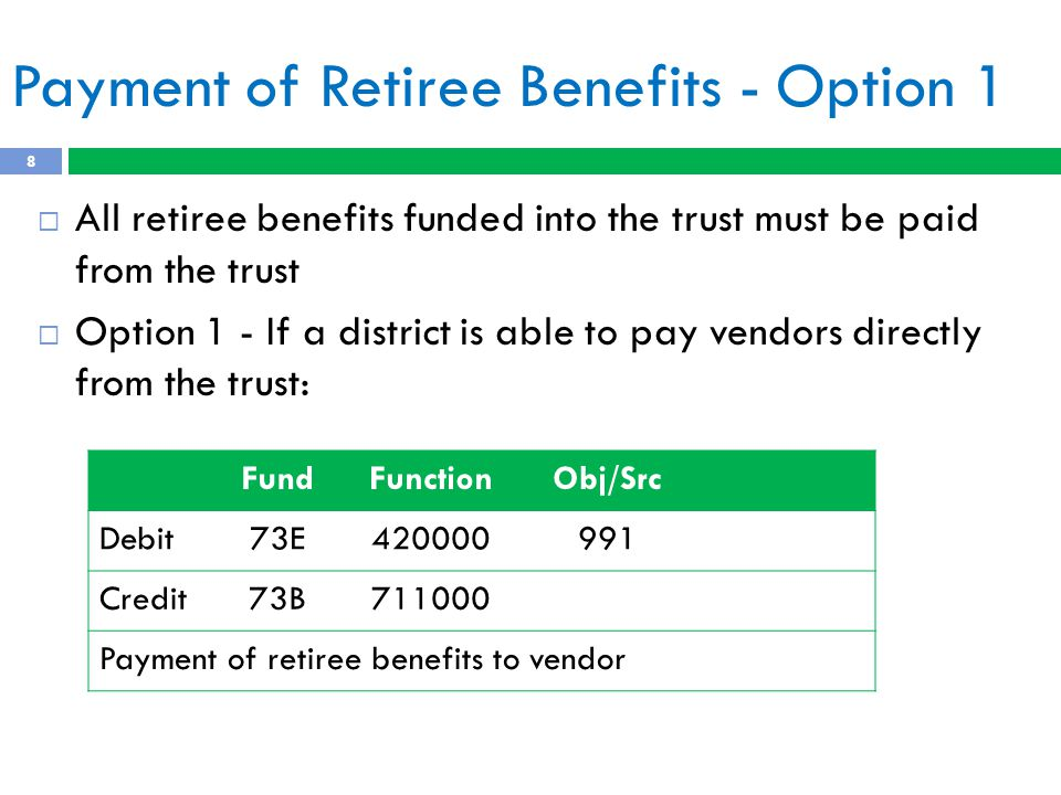 Payment of Retiree Benefits - Option 1 8  All retiree benefits funded into the trust must be paid from the trust  Option 1 - If a district is able to pay vendors directly from the trust: FundFunctionObj/Src Debit73E420000991 Credit73B711000 Payment of retiree benefits to vendor
