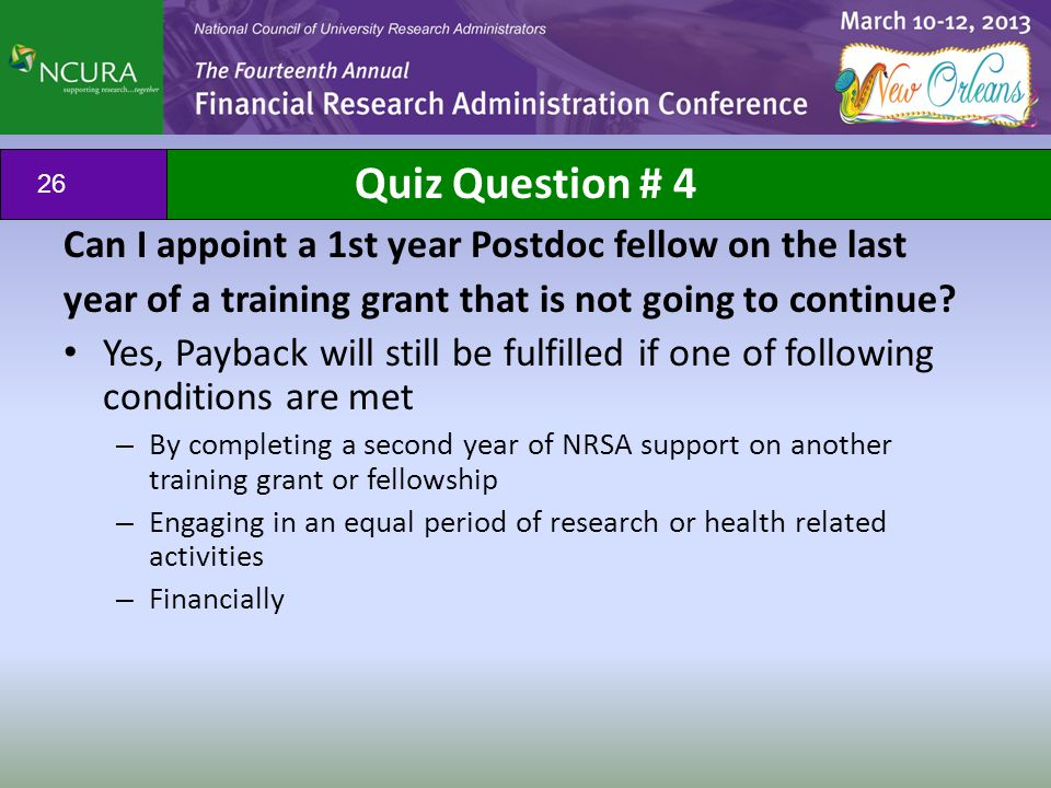 Quiz Question # 4 Can I appoint a 1st year Postdoc fellow on the last year of a training grant that is not going to continue? Yes, Payback will still