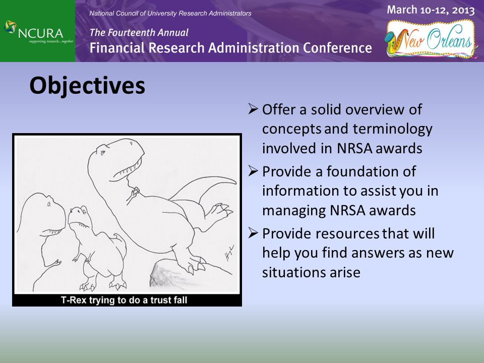 Objectives  Offer a solid overview of concepts and terminology involved in NRSA awards  Provide a foundation of information to assist you in managin
