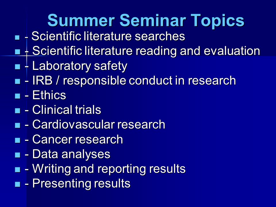 Summer Seminar Topics - Scientific literature searches - Scientific literature searches - Scientific literature reading and evaluation - Scientific literature reading and evaluation - Laboratory safety - Laboratory safety - IRB / responsible conduct in research - IRB / responsible conduct in research - Ethics - Ethics - Clinical trials - Clinical trials - Cardiovascular research - Cardiovascular research - Cancer research - Cancer research - Data analyses - Data analyses - Writing and reporting results - Writing and reporting results - Presenting results - Presenting results