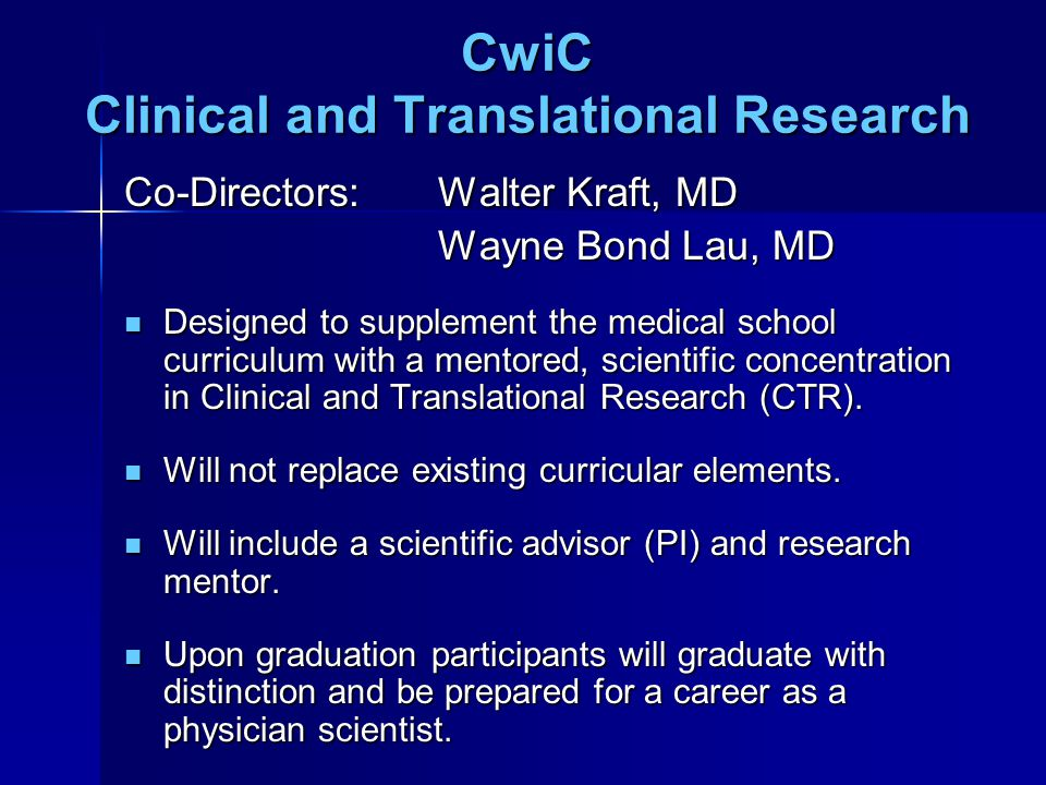 CwiC Clinical and Translational Research Co-Directors: Walter Kraft, MD Wayne Bond Lau, MD Designed to supplement the medical school curriculum with a mentored, scientific concentration in Clinical and Translational Research (CTR).
