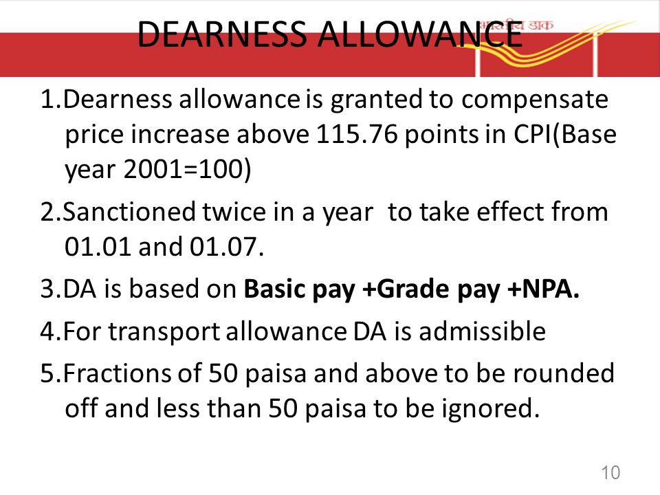 DEARNESS ALLOWANCE 1.Dearness allowance is granted to compensate price increase above 115.76 points in CPI(Base year 2001=100) 2.Sanctioned twice in a