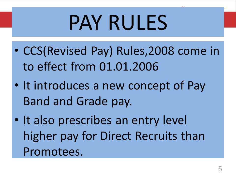 PAY RULES CCS(Revised Pay) Rules,2008 come in to effect from 01.01.2006 It introduces a new concept of Pay Band and Grade pay. It also prescribes an e
