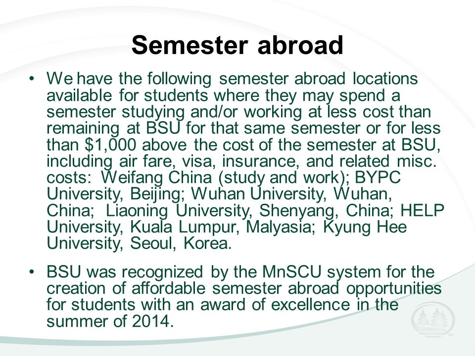 Semester abroad We have the following semester abroad locations available for students where they may spend a semester studying and/or working at less cost than remaining at BSU for that same semester or for less than $1,000 above the cost of the semester at BSU, including air fare, visa, insurance, and related misc.