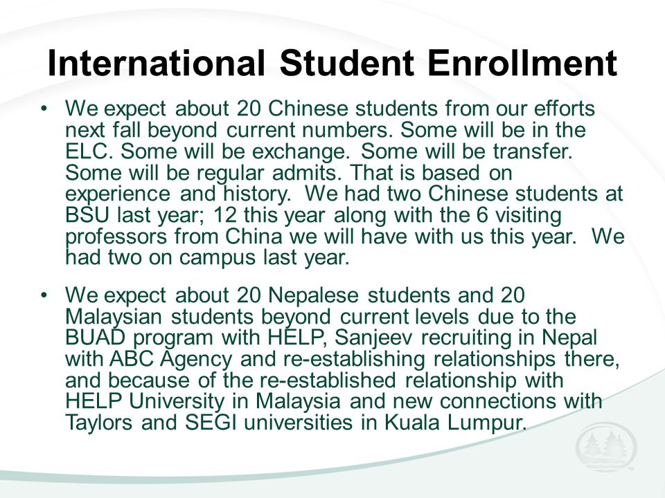 International Student Enrollment We expect about 20 Chinese students from our efforts next fall beyond current numbers. Some will be in the ELC. Some