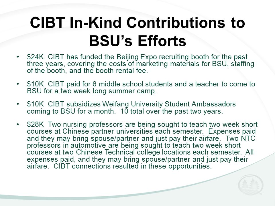 CIBT In-Kind Contributions to BSU's Efforts $24K CIBT has funded the Beijing Expo recruiting booth for the past three years, covering the costs of marketing materials for BSU, staffing of the booth, and the booth rental fee.