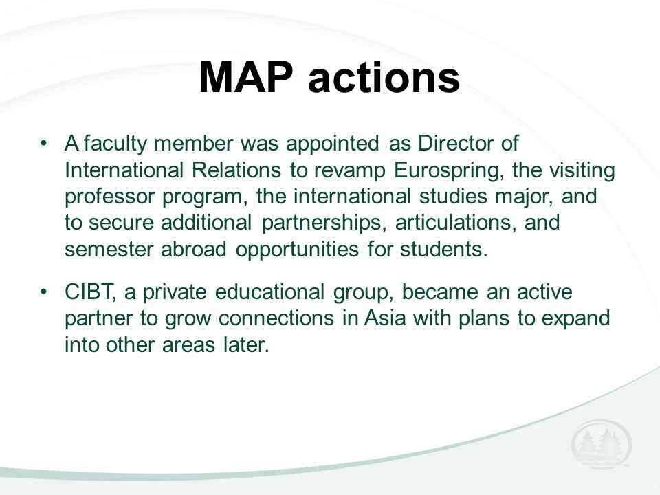 MAP actions A faculty member was appointed as Director of International Relations to revamp Eurospring, the visiting professor program, the international studies major, and to secure additional partnerships, articulations, and semester abroad opportunities for students.