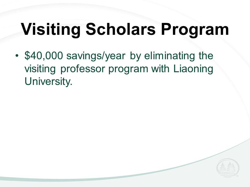 Visiting Scholars Program $40,000 savings/year by eliminating the visiting professor program with Liaoning University.