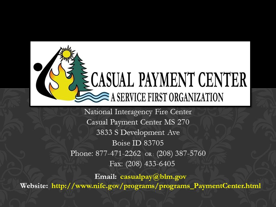 National Interagency Fire Center Casual Payment Center MS 270 3833 S Development Ave Boise ID 83705 Phone: 877-471-2262 OR : (208) 387-5760 Fax: (208) 433-6405 Email: casualpay@blm.gov Website: http://www.nifc.gov/programs/programs_PaymentCenter.html