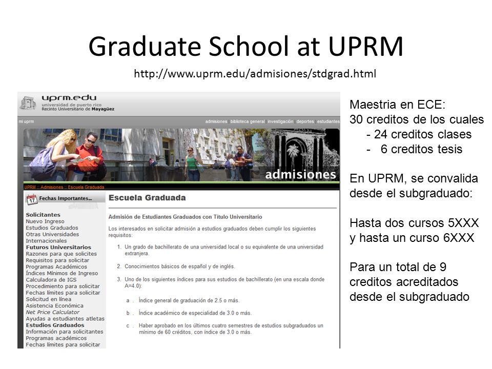 Graduate School at UPRM http://www.uprm.edu/admisiones/stdgrad.html Maestria en ECE: 30 creditos de los cuales - 24 creditos clases - 6 creditos tesis En UPRM, se convalida desde el subgraduado: Hasta dos cursos 5XXX y hasta un curso 6XXX Para un total de 9 creditos acreditados desde el subgraduado
