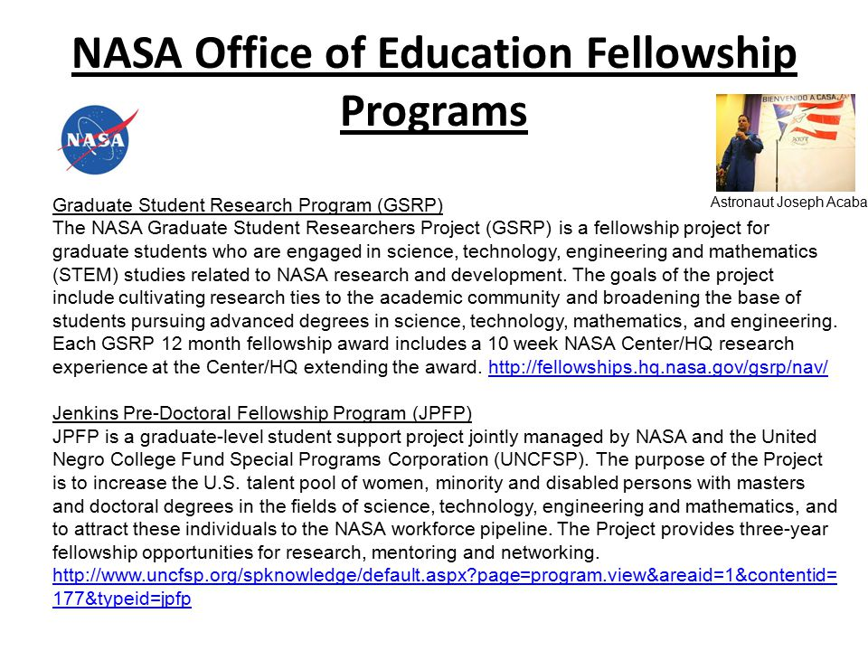 NASA Office of Education Fellowship Programs Graduate Student Research Program (GSRP) The NASA Graduate Student Researchers Project (GSRP) is a fellowship project for graduate students who are engaged in science, technology, engineering and mathematics (STEM) studies related to NASA research and development.