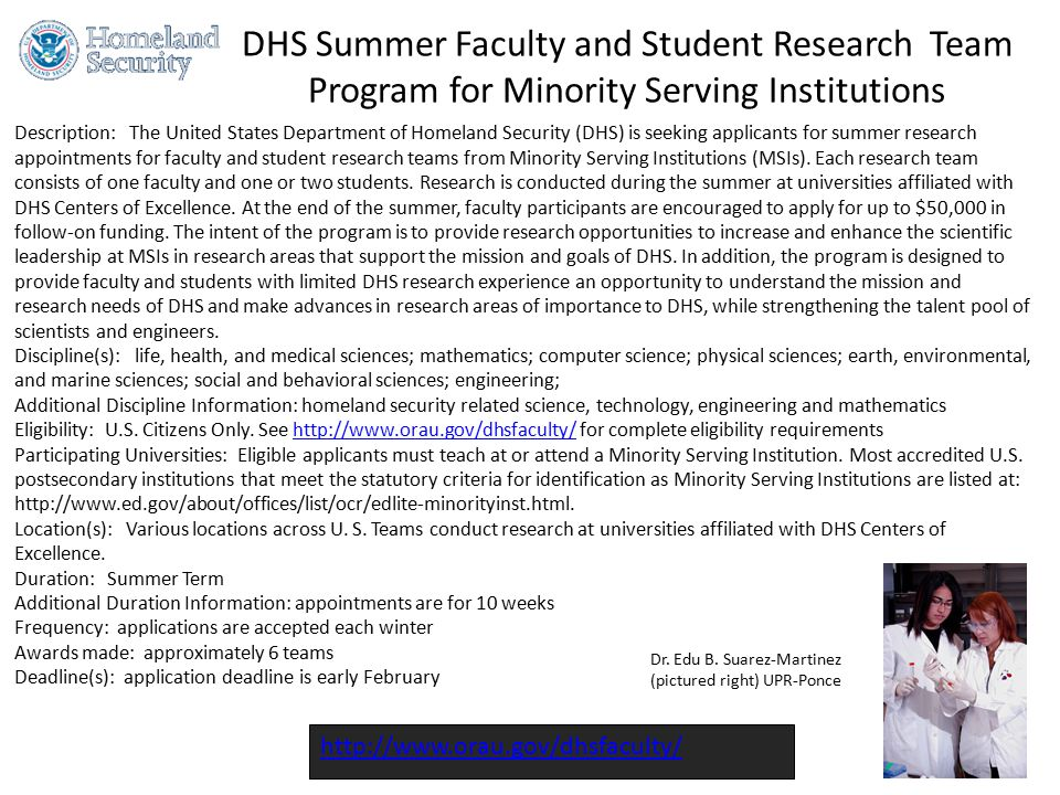 DHS Summer Faculty and Student Research Team Program for Minority Serving Institutions http://www.orau.gov/dhsfaculty/ Description: The United States Department of Homeland Security (DHS) is seeking applicants for summer research appointments for faculty and student research teams from Minority Serving Institutions (MSIs).