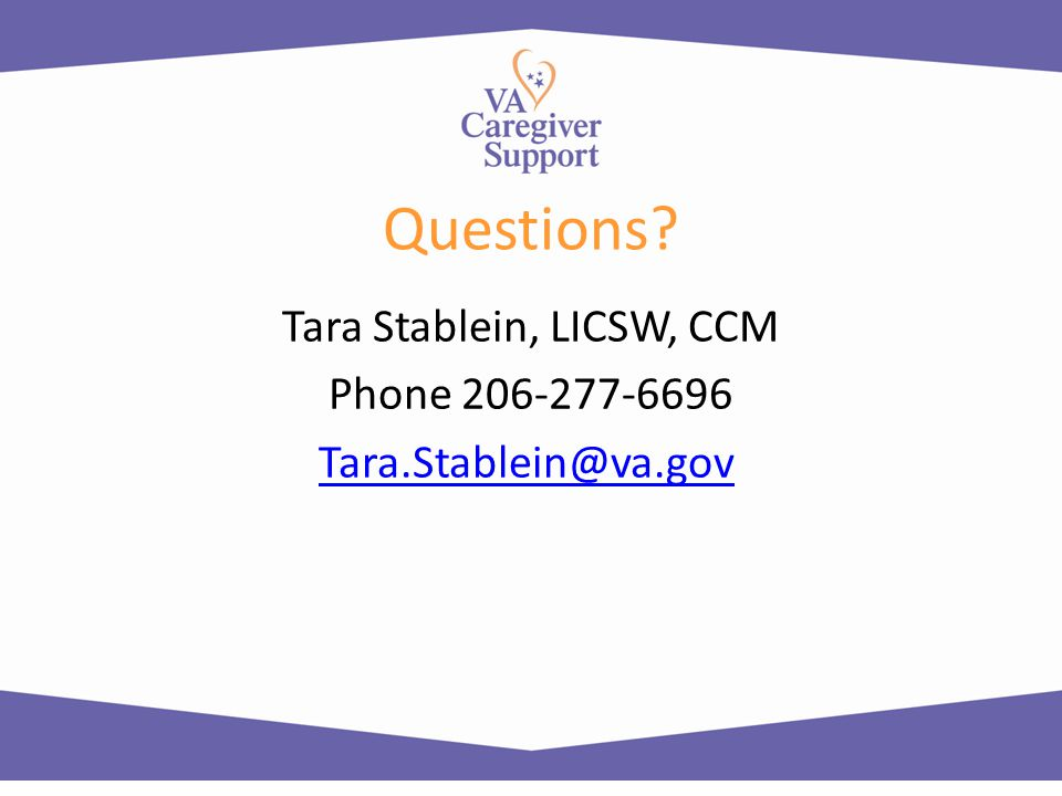 Questions Tara Stablein, LICSW, CCM Phone 206-277-6696 Tara.Stablein@va.gov