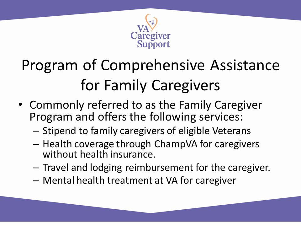 Program of Comprehensive Assistance for Family Caregivers Commonly referred to as the Family Caregiver Program and offers the following services: – St