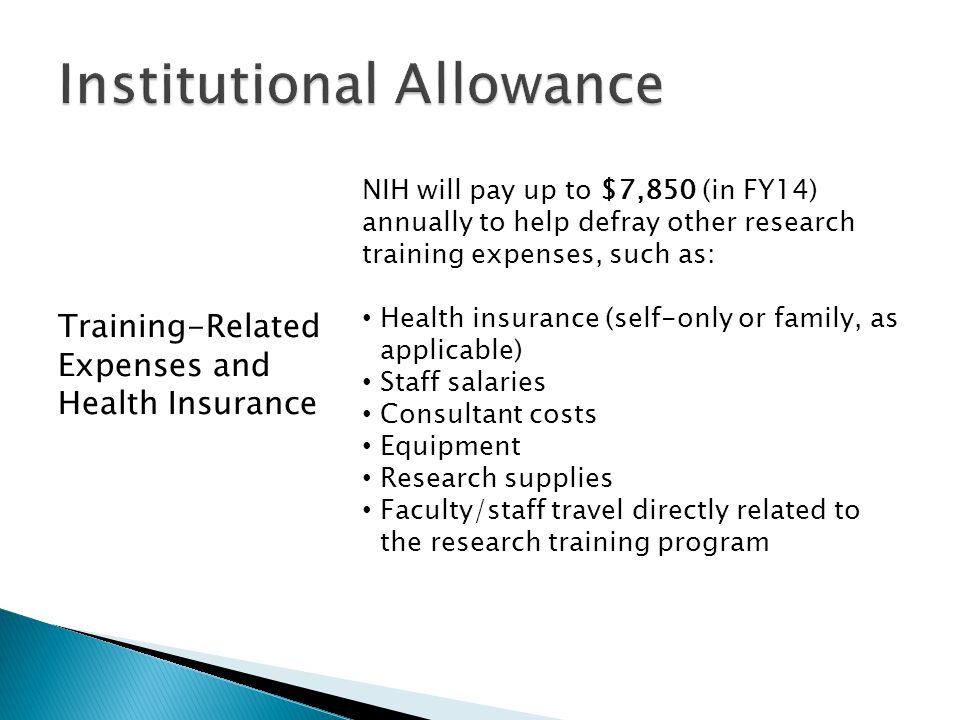 Training-Related Expenses and Health Insurance NIH will pay up to $7,850 (in FY14) annually to help defray other research training expenses, such as: Health insurance (self-only or family, as applicable) Staff salaries Consultant costs Equipment Research supplies Faculty/staff travel directly related to the research training program