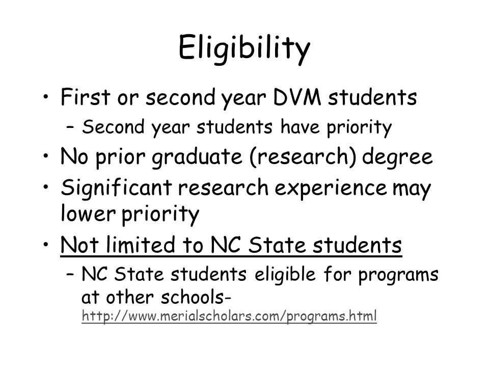 Eligibility First or second year DVM students –Second year students have priority No prior graduate (research) degree Significant research experience