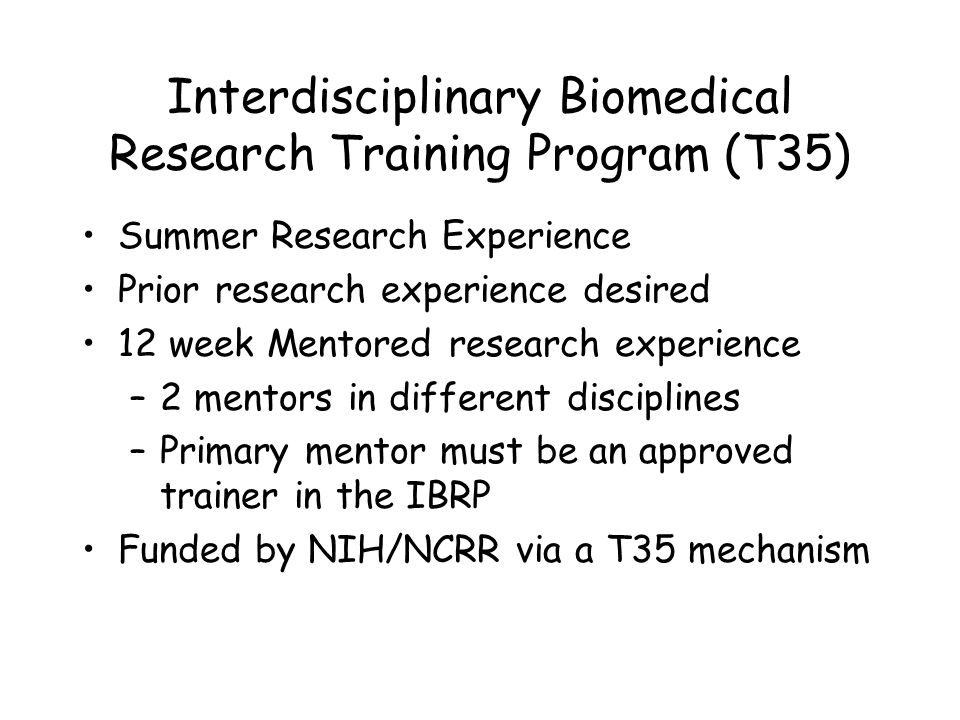 Interdisciplinary Biomedical Research Training Program (T35) Summer Research Experience Prior research experience desired 12 week Mentored research experience –2 mentors in different disciplines –Primary mentor must be an approved trainer in the IBRP Funded by NIH/NCRR via a T35 mechanism