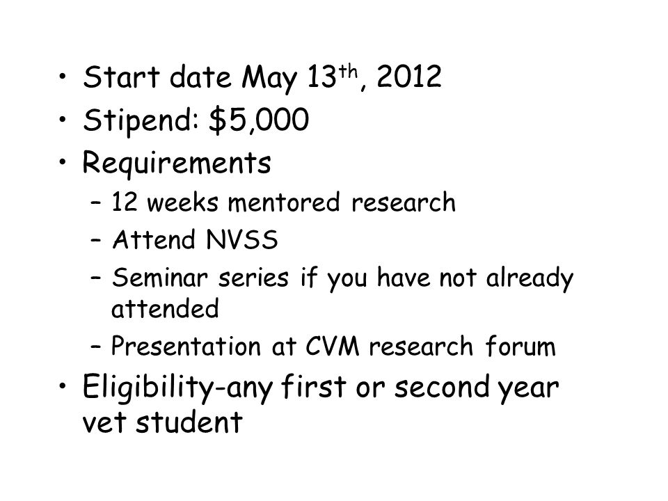 Start date May 13 th, 2012 Stipend: $5,000 Requirements –12 weeks mentored research –Attend NVSS –Seminar series if you have not already attended –Presentation at CVM research forum Eligibility-any first or second year vet student