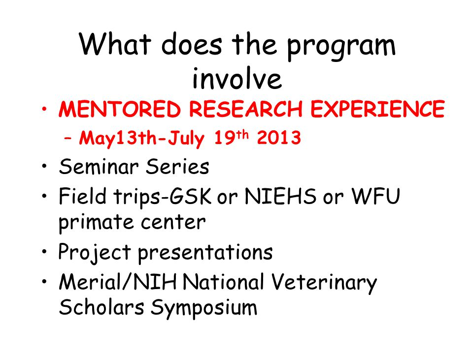 What does the program involve MENTORED RESEARCH EXPERIENCE –May13th-July 19 th 2013 Seminar Series Field trips-GSK or NIEHS or WFU primate center Project presentations Merial/NIH National Veterinary Scholars Symposium