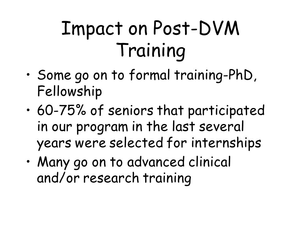Impact on Post-DVM Training Some go on to formal training-PhD, Fellowship 60-75% of seniors that participated in our program in the last several years were selected for internships Many go on to advanced clinical and/or research training