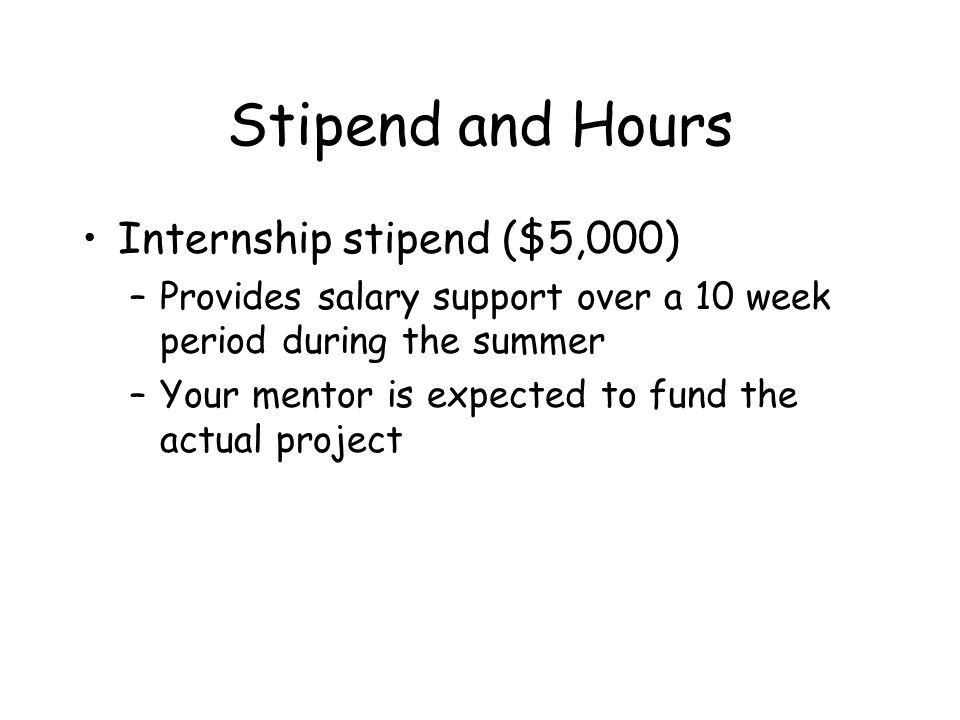 Stipend and Hours Internship stipend ($5,000) –Provides salary support over a 10 week period during the summer –Your mentor is expected to fund the actual project