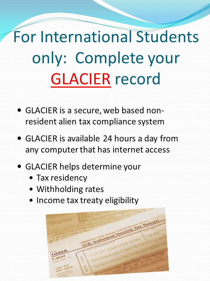 For International Students only: Complete your GLACIER record GLACIER is a secure, web based non- resident alien tax compliance system GLACIER is available 24 hours a day from any computer that has internet access GLACIER helps determine your Tax residency Withholding rates Income tax treaty eligibility
