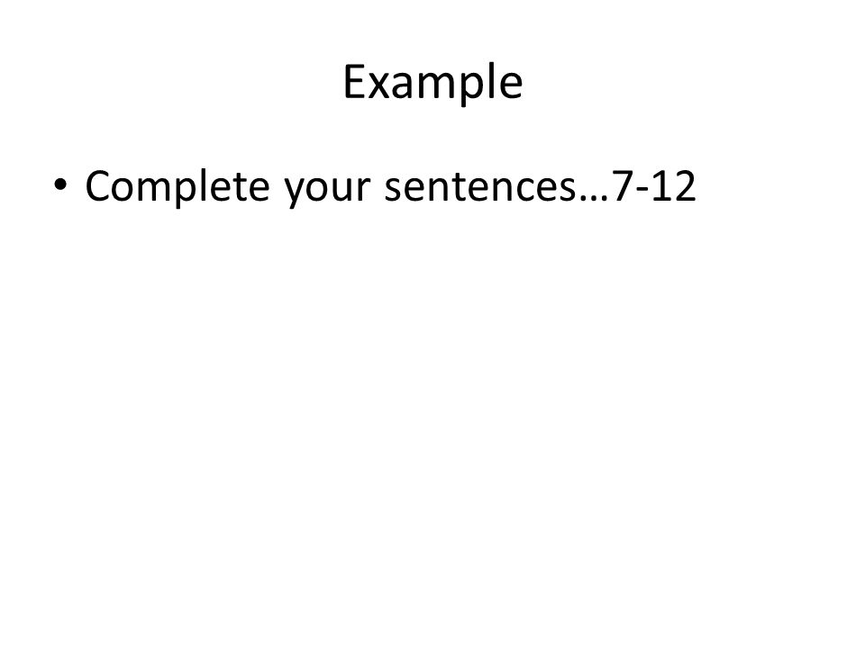 Example Complete your sentences…7-12