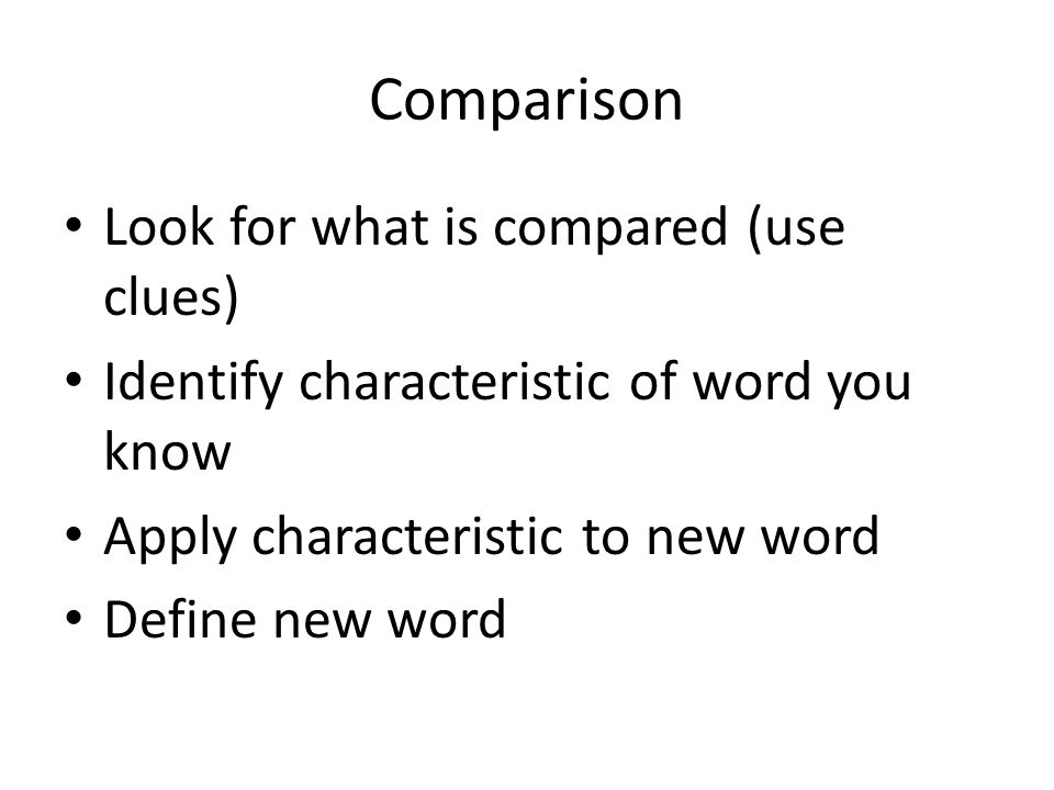 Comparison Look for what is compared (use clues) Identify characteristic of word you know Apply characteristic to new word Define new word