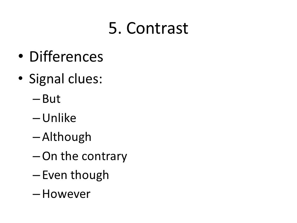 5. Contrast Differences Signal clues: – But – Unlike – Although – On the contrary – Even though – However
