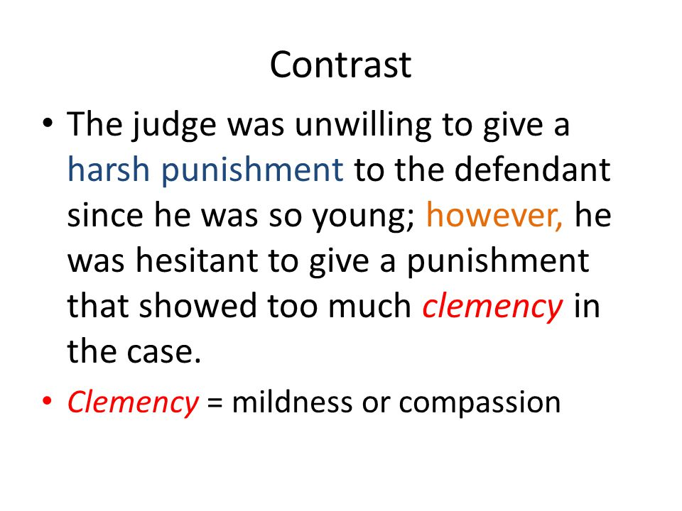 Contrast The judge was unwilling to give a harsh punishment to the defendant since he was so young; however, he was hesitant to give a punishment that showed too much clemency in the case.