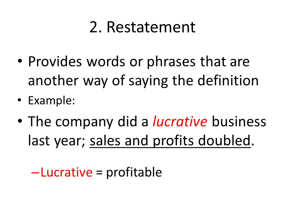 2. Restatement Provides words or phrases that are another way of saying the definition Example: The company did a lucrative business last year; sales