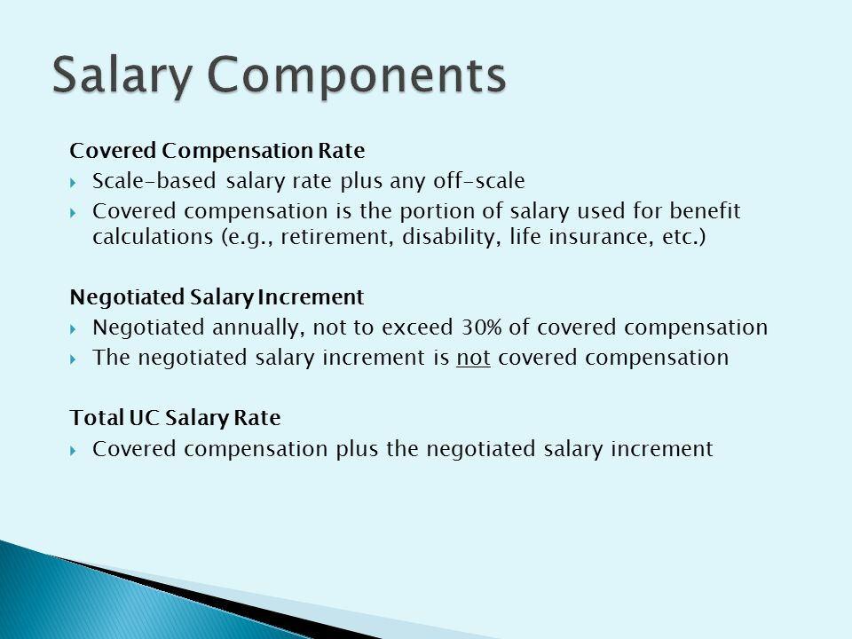 Covered Compensation Rate  Scale-based salary rate plus any off-scale  Covered compensation is the portion of salary used for benefit calculations (e.g., retirement, disability, life insurance, etc.) Negotiated Salary Increment  Negotiated annually, not to exceed 30% of covered compensation  The negotiated salary increment is not covered compensation Total UC Salary Rate  Covered compensation plus the negotiated salary increment
