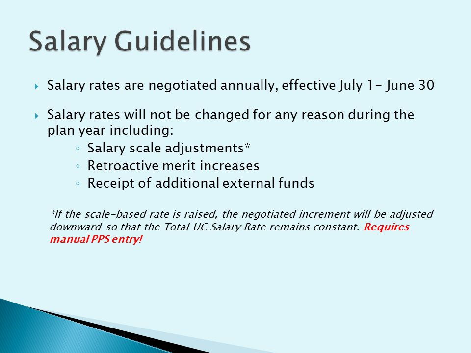  Salary rates are negotiated annually, effective July 1- June 30  Salary rates will not be changed for any reason during the plan year including: ◦ Salary scale adjustments* ◦ Retroactive merit increases ◦ Receipt of additional external funds *If the scale-based rate is raised, the negotiated increment will be adjusted downward so that the Total UC Salary Rate remains constant.