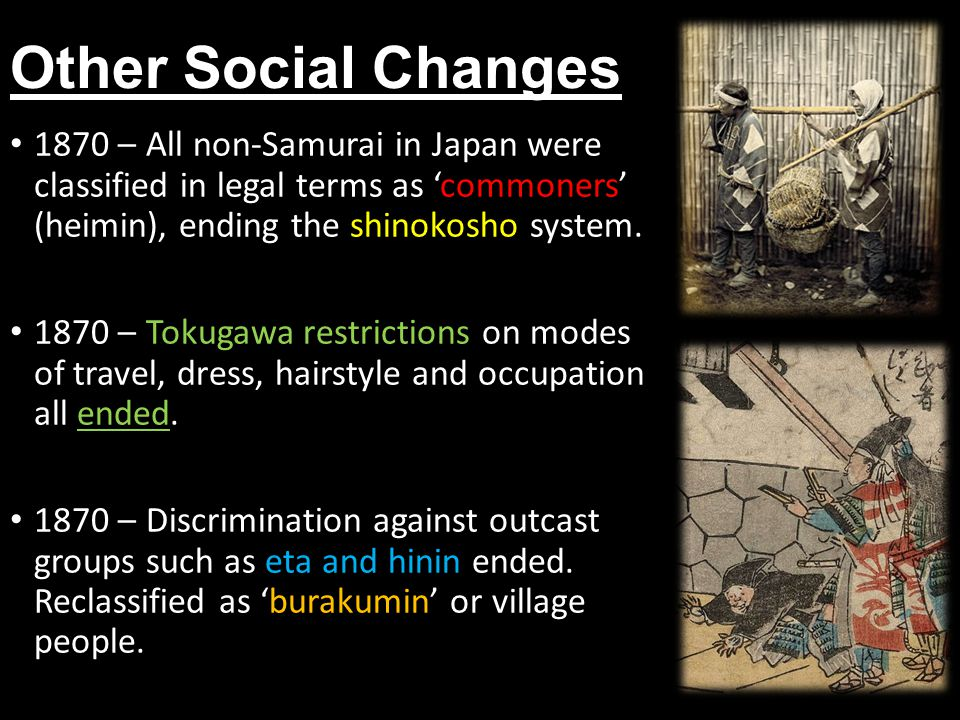 Other Social Changes 1870 – All non-Samurai in Japan were classified in legal terms as 'commoners' (heimin), ending the shinokosho system.