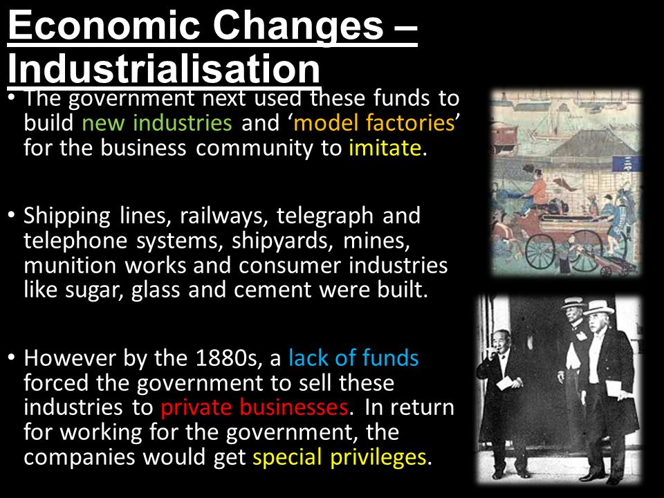 Economic Changes – Industrialisation The government next used these funds to build new industries and 'model factories' for the business community to imitate.