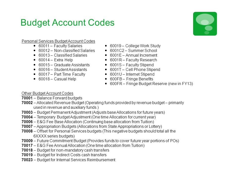 Budget Account Codes Personal Services Budget Account Codes  60011 – Faculty Salaries  60019 – College Work Study  60012 – Non-classified Salaries  6001C2 – Summer School  60013 – Classified Salaries  6001E – Annual Increment  60014 – Extra Help  6001R – Faculty Research  60015 – Graduate Assistants  6001S – Faculty Stipend  60016 – Student Assistants  6001T – Cell Phone Stipend  60017 – Part Time Faculty  6001U – Internet Stipend  60018 – Casual Help  600FB – Fringe Benefits  600FR – Fringe Budget Reserve (new in FY13) Other Budget Account Codes 70001 – Balance Forward budgets 70002 – Allocated Revenue Budget (Operating funds provided by revenue budget – primarily used in revenue and auxiliary funds.) 70003 – Budget Permanent Adjustment (Adjusts base Allocations for future years) 70004 – Temporary Budget Adjustment (One time Allocation for current year) 70006 – E&G Fee Base Allocation (Continuing base allocation from Tuition) 70007 – Appropriation Budgets (Allocations from State Appropriations or Lottery) 70008 – Offset for Personal Services budgets (This negative budgets should total all the 6XXXX series budgets) 70009 – Future Commitment Budget (Provides funds to cover future year portions of POs) 70017 – E&G Fee Annual Allocation (One time allocation from Tuition) 70018 – Budget for non-mandatory cash transfers 70019 – Budget for Indirect Costs cash transfers 70023 – Budget for Internal Services Reimbursement