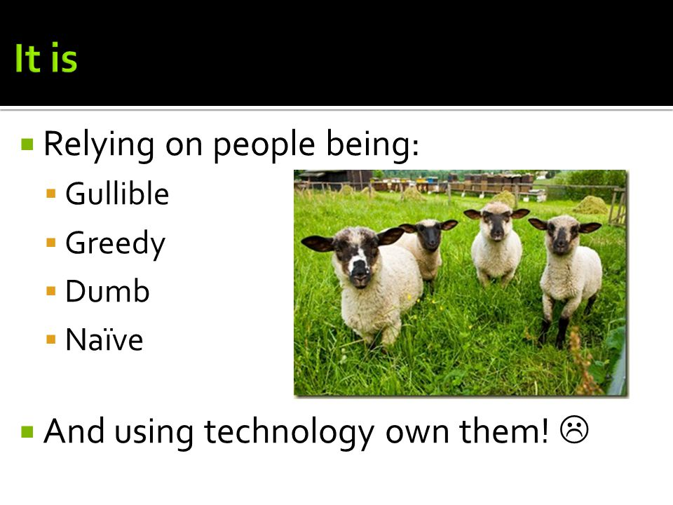  Relying on people being:  Gullible  Greedy  Dumb  Naïve  And using technology own them! 