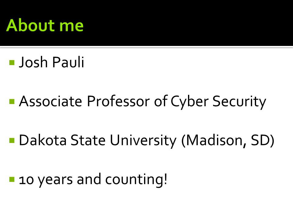  Josh Pauli  Associate Professor of Cyber Security  Dakota State University (Madison, SD)  10 years and counting!