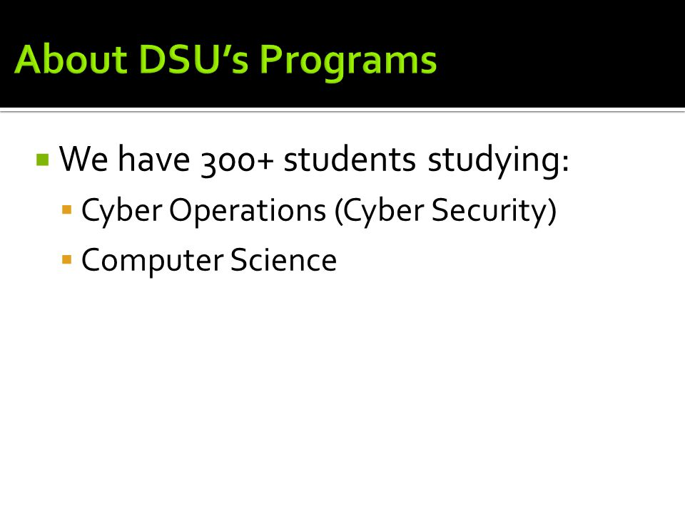  We have 300+ students studying:  Cyber Operations (Cyber Security)  Computer Science