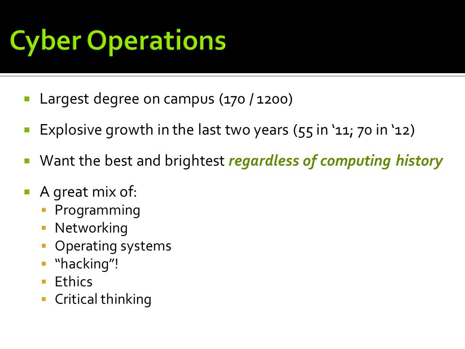  Largest degree on campus (170 / 1200)  Explosive growth in the last two years (55 in '11; 70 in '12)  Want the best and brightest regardless of computing history  A great mix of:  Programming  Networking  Operating systems  hacking .