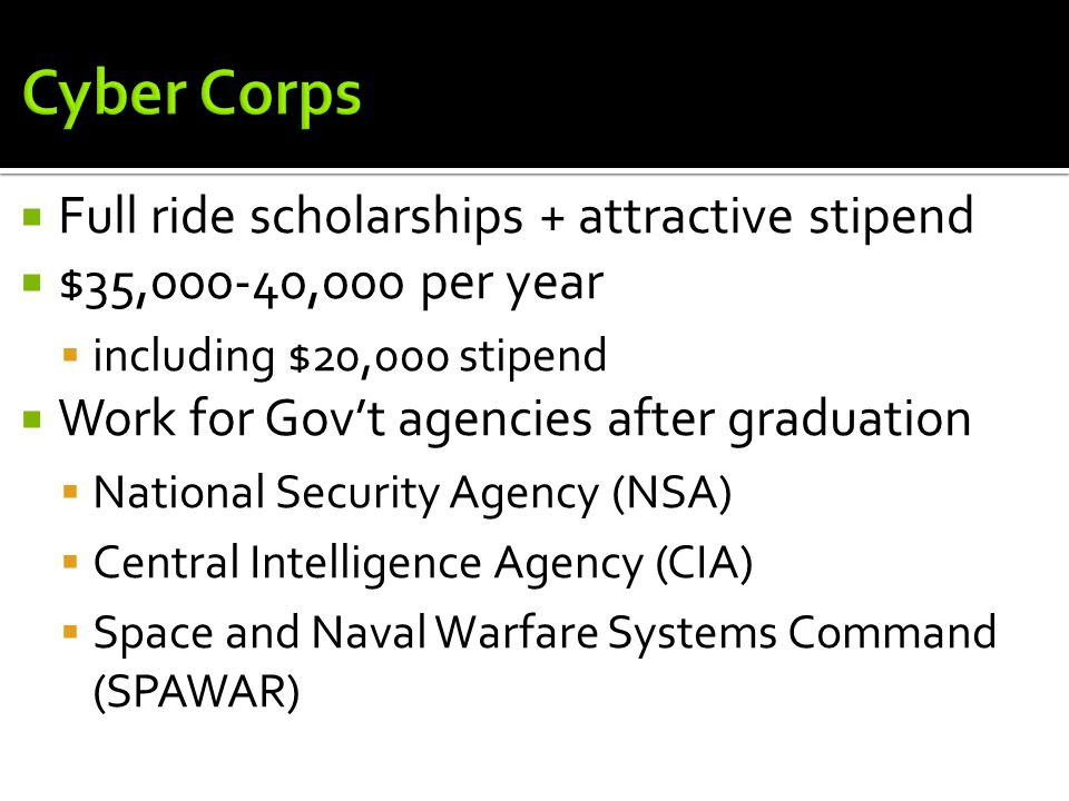  Full ride scholarships + attractive stipend  $35,000-40,000 per year  including $20,000 stipend  Work for Gov't agencies after graduation  National Security Agency (NSA)  Central Intelligence Agency (CIA)  Space and Naval Warfare Systems Command (SPAWAR)