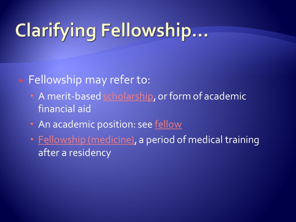  Fellowship may refer to:  A merit-based scholarship, or form of academic financial aidscholarship  An academic position: see fellowfellow  Fellowship (medicine), a period of medical training after a residency Fellowship (medicine)