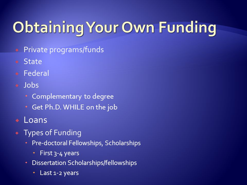  Private programs/funds  State  Federal  Jobs  Complementary to degree  Get Ph.D.